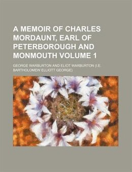 Book A Memoir Of Charles Mordaunt, Earl Of Peterborough And Monmouth Volume 1 by George Warburton