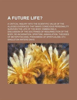 Book A Future Life?; A Critical Inquiry Into The Scientific Value Of The Alleged Evidences That Man's… by Singleton Waters Davis