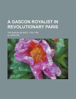 Book A Gascon Royalist In Revolutionary Paris; The Baron De Batz, 1792-1795 by G. Lenotre