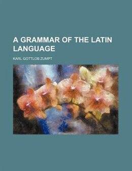 Book A Grammar of the Latin Language by Karl Gottlob Zumpt