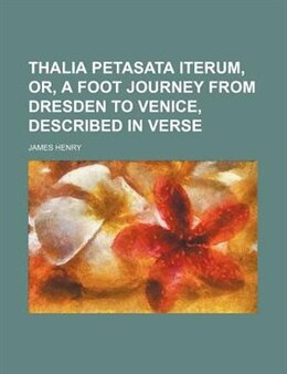 Book Thalia Petasata Iterum, Or, A Foot Journey From Dresden To Venice, Described In Verse by James Henry