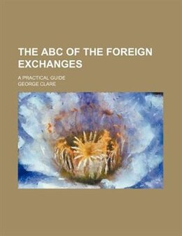 Book The Abc Of The Foreign Exchanges; A Practical Guide by George Clare