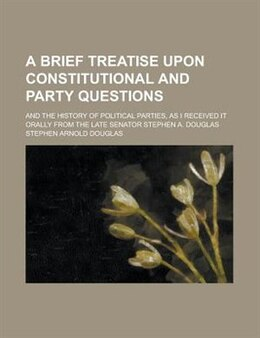 Book A brief treatise upon constitutional and party questions; and the history of political parties, as… by Stephen Arnold Douglas