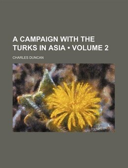 Book A Campaign With The Turks In Asia (volume 2) by Charles Duncan