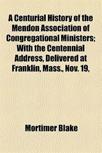 Book A Centurial History Of The Mendon Association Of Congregational Ministers; With The Centennial… by Mortimer Blake