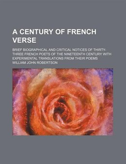 Book A Century Of French Verse; Brief Biographical And Critical Notices Of Thirty-three French Poets Of… by William John Robertson