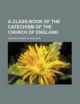 Book A Class-book Of The Catechism Of The Church Of England by George Frederick Maclear