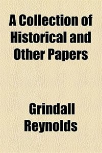 Book A Collection Of Historical And Other Papers by Grindall Reynolds