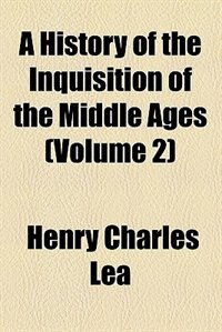 Book A History of the Inquisition of the Middle Ages (1887) by Henry Charles Lea