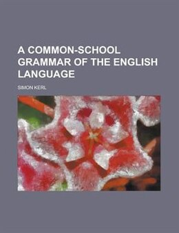 Book A Common-school Grammar Of The English Language by Simon Kerl