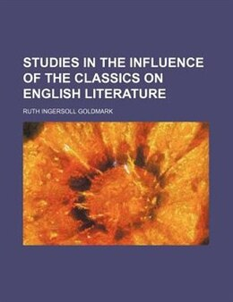 Book Studies In The Influence Of The Classics On English Literature (volume 39) by Ruth Ingersoll Goldmark