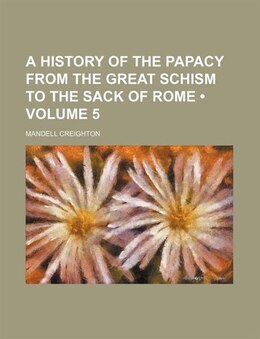 Book A History Of The Papacy From The Great Schism To The Sack Of Rome (volume 5) by Mandell Creighton