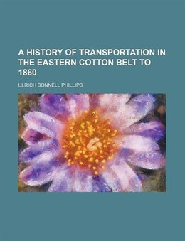 Book A History of Transportation in the Eastern Cotton Belt to 1860 by Ulrich Bonnell Phillips
