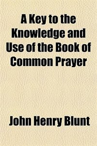 Book A Key to the Knowledge and Use of the Book of Common Prayer by John Henry Blunt