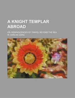 Book A Knight Templar Abroad; Or, Reminiscences Of Travel Beyond The Sea by W. Harlan Cord