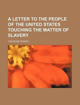 Book A Letter to the People of the United States Touching the Matter of Slavery by Theodore Parker