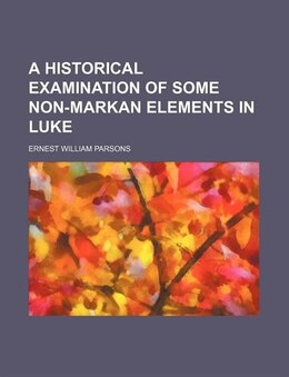 Book A Historical Examination Of Some Non-markan Elements In Luke by Ernest William Parsons