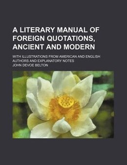 Book A Literary Manual Of Foreign Quotations, Ancient And Modern; With Illustrations From American And… by John Devoe Belton