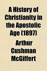 Book A History Of Christianity In The Apostolic Age by Arthur Cushman Mcgiffert