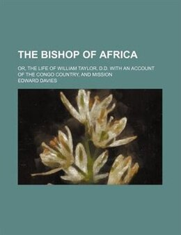 Book The Bishop Of Africa; Or, The Life Of William Taylor, D.d. With An Account Of The Congo Country… by Edward Davies