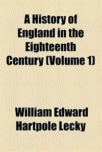 Book A History Of England In The Eighteenth Century Volume 1 by William Edward Hartpole Lecky