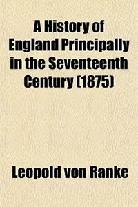 Book A History of England Principally in the Seventeenth Century (1875) by Leopold von Ranke