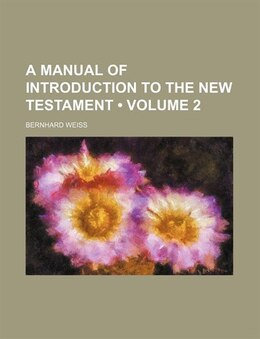 Book A Manual of Introduction to the New Testament (1889) by Bernhard Weiss