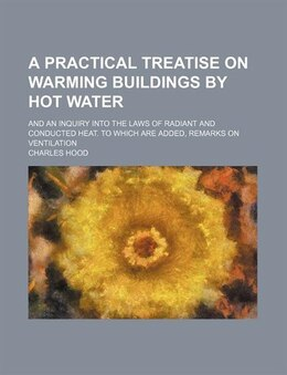 Book A Practical Treatise On Warming Buildings By Hot Water; And An Inquiry Into The Laws Of Radiant And… by Charles Hood