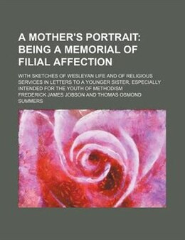 Book A Mother's Portrait; Being A Memorial Of Filial Affection. With Sketches Of Wesleyan Life And Of… by Frederick James Jobson