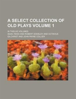 Book A Select Collection Of Old Plays; In Twelve Volumes Volume 1 by Isaac Reed