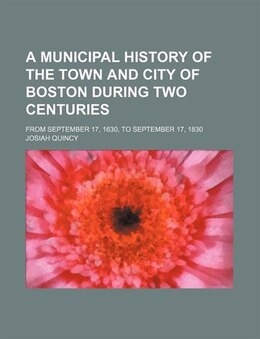 Book A Municipal History Of The Town And City Of Boston During Two Centuries; From September 17, 1630… by Josiah Quincy