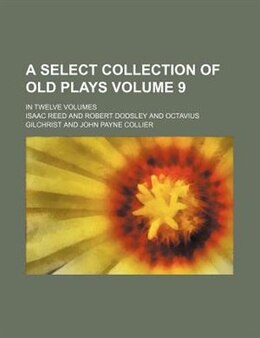 Book A Select Collection Of Old Plays Volume 9; In Twelve Volumes by Isaac Reed