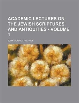 Book Academic Lectures On The Jewish Scriptures And Antiquities (volume 1) by John Gorham Palfrey