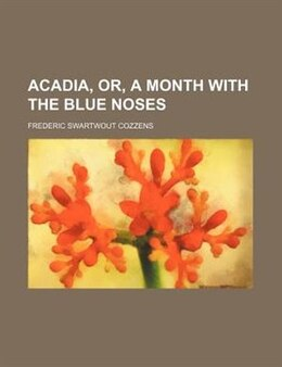Book Acadia, Or, A Month with the Blue Noses by Frederic Swartwout Cozzens