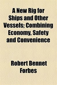 Book A New Rig For Ships And Other Vessels; Combining Economy, Safety And Convenience by Robert Bennet Forbes
