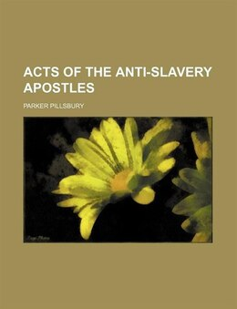 Book Acts of the anti-slavery apostles by Parker Pillsbury