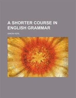 Book A Shorter Course in English Grammar by Simon Kerl