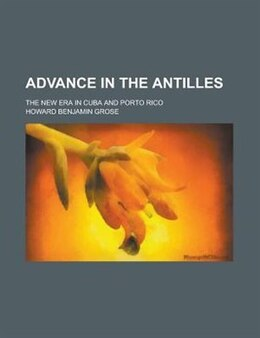 Book Advance In The Antilles; The New Era In Cuba And Porto Rico by Howard Benjamin Grose