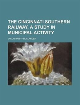 Book The Cincinnati Southern Railway, A Study In Municipal Activity by Jacob Harry Hollander