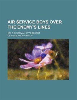 Book Air Service Boys Over The Enemy's Lines; Or, The German Spy's Secret by Charles Amory Beach