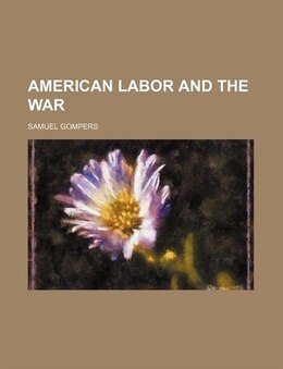 Book American labor and the war by Samuel Gompers
