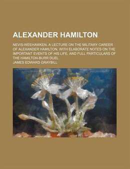 Book Alexander Hamilton; Nevis-weehawken. A Lecture On The Military Career Of Alexander Hamilton, With… by James Edward Graybill