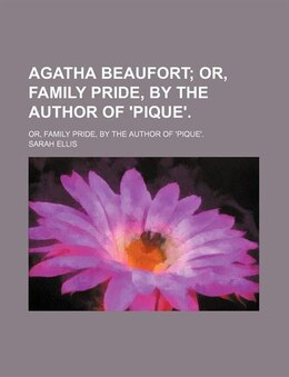 Book Agatha Beaufort; Or, Family Pride, By The Author Of 'pique' Or, Family Pride, By The Author Of… by Sarah Ellis