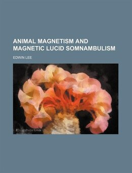 Book Animal Magnetism And Magnetic Lucid Somnambulism by Edwin Lee