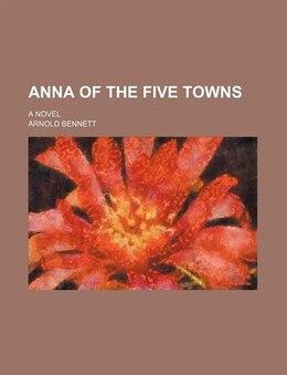 Book Anna Of The Five Towns; A Novel by Arnold Bennett