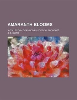 Book Amaranth Blooms; A Collection Of Embodied Poetical Thoughts by S. S. Smith