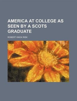 Book America At College As Seen By A Scots Graduate by Robert Knox Risk