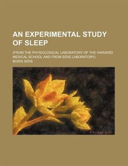 Book An Experimental Study Of Sleep; (from The Physiological Laboratory Of The Harvard Medical School… by Boris Sidis