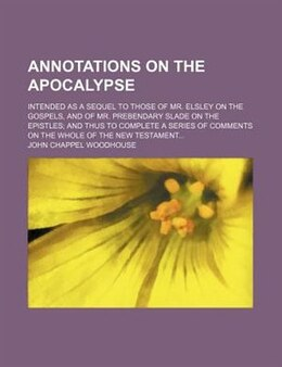 Book Annotations On The Apocalypse; Intended As A Sequel To Those Of Mr. Elsley On The Gospels, And Of… by John Chappel Woodhouse
