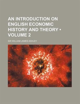 Book An Introduction On English Economic History And Theory (volume 2) by Sir William James Ashley